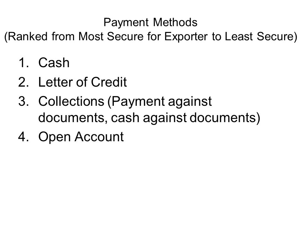 Payment Methods (Ranked from Most Secure for Exporter to Least Secure) 1.Cash 2.Letter of Credit 3.Collections (Payment against documents, cash against documents) 4.Open Account