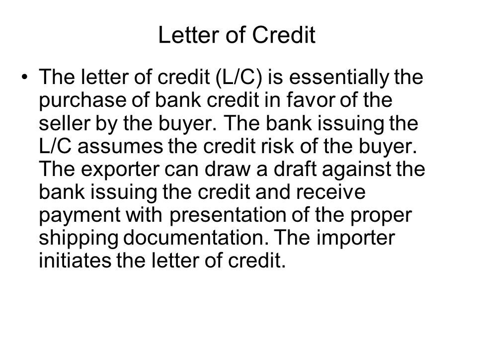 Letter of Credit The letter of credit (L/C) is essentially the purchase of bank credit in favor of the seller by the buyer.