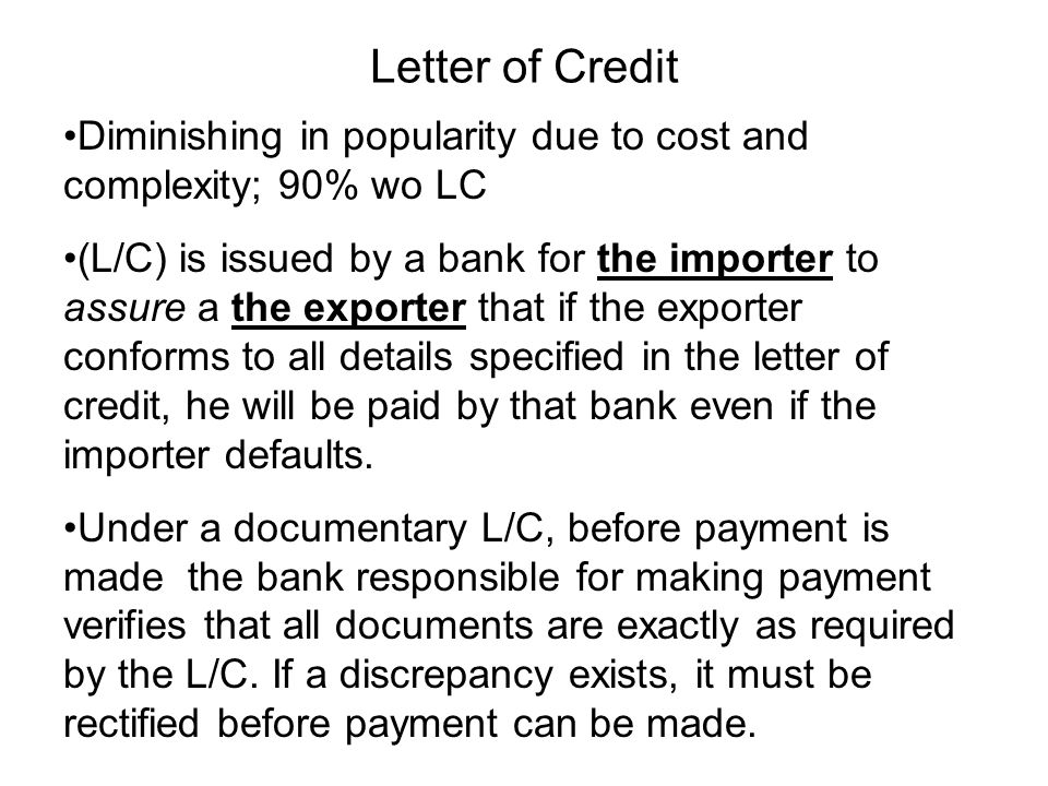 Letter of Credit Diminishing in popularity due to cost and complexity; 90% wo LC (L/C) is issued by a bank for the importer to assure a the exporter that if the exporter conforms to all details specified in the letter of credit, he will be paid by that bank even if the importer defaults.