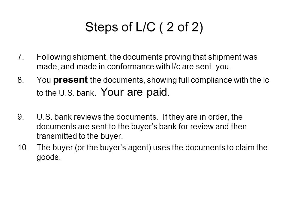 Steps of L/C ( 2 of 2) 7.Following shipment, the documents proving that shipment was made, and made in conformance with l/c are sent you.