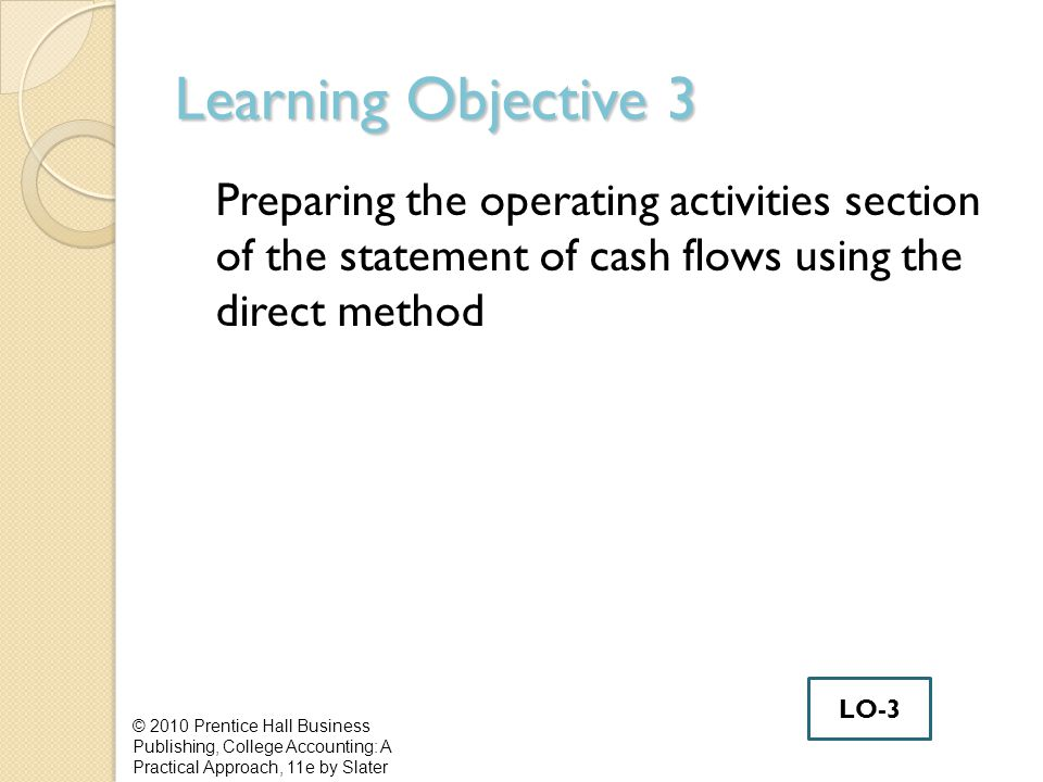 Learning Objective 3 Preparing the operating activities section of the statement of cash flows using the direct method © 2010 Prentice Hall Business Publishing, College Accounting: A Practical Approach, 11e by Slater LO-3