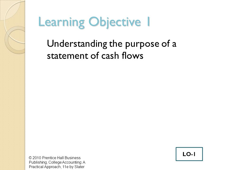 Learning Objective 1 Understanding the purpose of a statement of cash flows © 2010 Prentice Hall Business Publishing, College Accounting: A Practical Approach, 11e by Slater LO-1