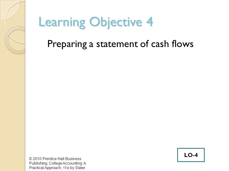 Learning Objective 4 Preparing a statement of cash flows © 2010 Prentice Hall Business Publishing, College Accounting: A Practical Approach, 11e by Slater LO-4