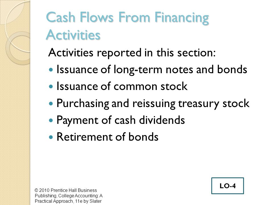 Cash Flows From Financing Activities Activities reported in this section: Issuance of long-term notes and bonds Issuance of common stock Purchasing and reissuing treasury stock Payment of cash dividends Retirement of bonds © 2010 Prentice Hall Business Publishing, College Accounting: A Practical Approach, 11e by Slater LO-4