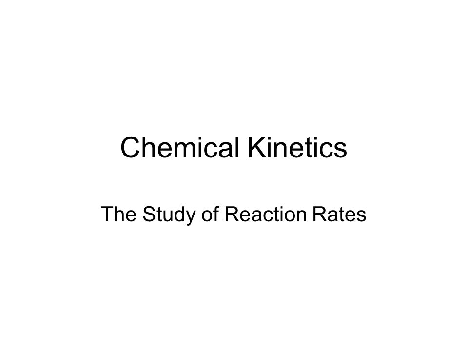 Chemical Kinetics The Study of Reaction Rates