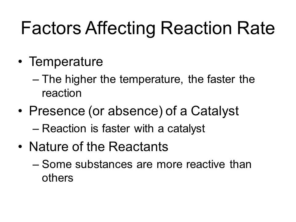 Factors Affecting Reaction Rate Temperature –The higher the temperature, the faster the reaction Presence (or absence) of a Catalyst –Reaction is faster with a catalyst Nature of the Reactants –Some substances are more reactive than others