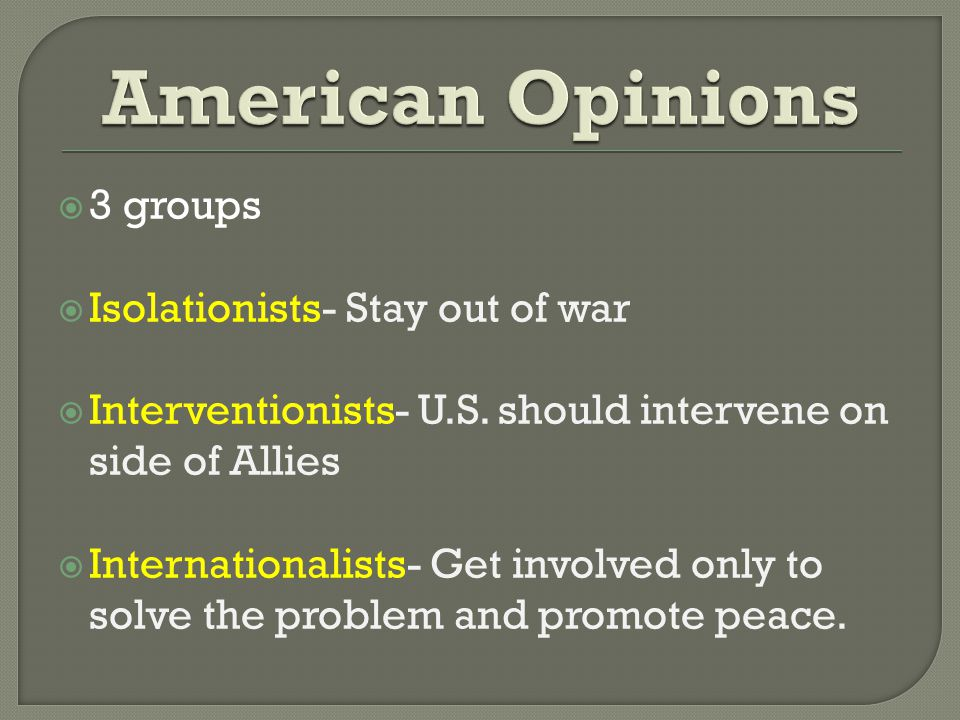  3 groups  Isolationists- Stay out of war  Interventionists- U.S.