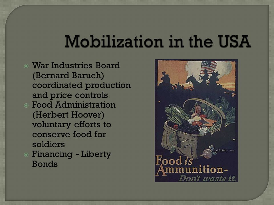  War Industries Board (Bernard Baruch) coordinated production and price controls  Food Administration (Herbert Hoover) voluntary efforts to conserve food for soldiers  Financing - Liberty Bonds