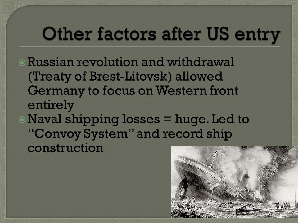  Russian revolution and withdrawal (Treaty of Brest-Litovsk) allowed Germany to focus on Western front entirely  Naval shipping losses = huge.