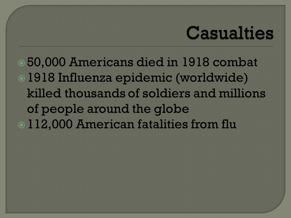  50,000 Americans died in 1918 combat  1918 Influenza epidemic (worldwide) killed thousands of soldiers and millions of people around the globe  112,000 American fatalities from flu