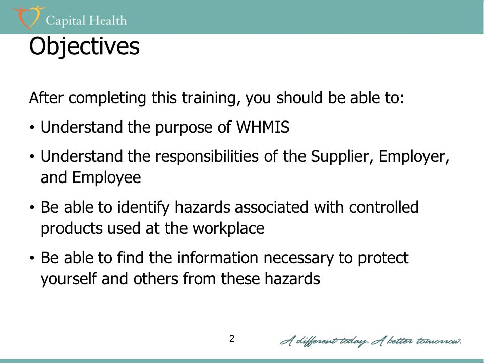 Objectives After completing this training, you should be able to: Understand the purpose of WHMIS Understand the responsibilities of the Supplier, Employer, and Employee Be able to identify hazards associated with controlled products used at the workplace Be able to find the information necessary to protect yourself and others from these hazards 2