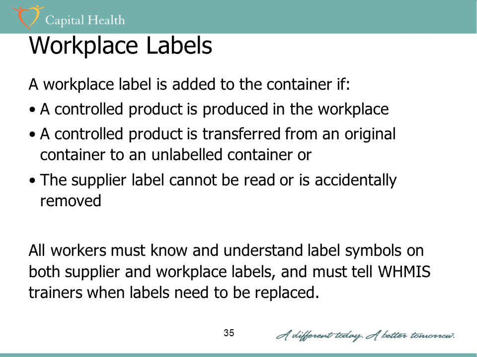 Workplace Labels A workplace label is added to the container if: A controlled product is produced in the workplace A controlled product is transferred from an original container to an unlabelled container or The supplier label cannot be read or is accidentally removed All workers must know and understand label symbols on both supplier and workplace labels, and must tell WHMIS trainers when labels need to be replaced.