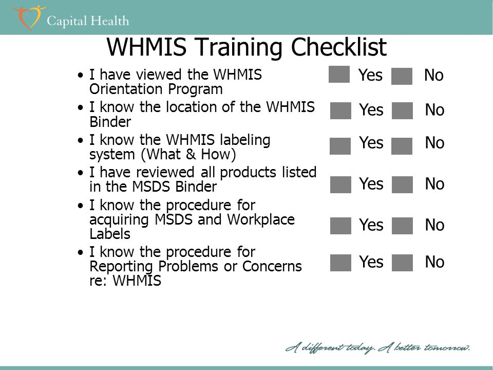WHMIS Training Checklist I have viewed the WHMIS Orientation Program I know the location of the WHMIS Binder I know the WHMIS labeling system (What & How) I have reviewed all products listed in the MSDS Binder I know the procedure for acquiring MSDS and Workplace Labels I know the procedure for Reporting Problems or Concerns re: WHMIS YesNo YesNo YesNo YesNo YesNo YesNo