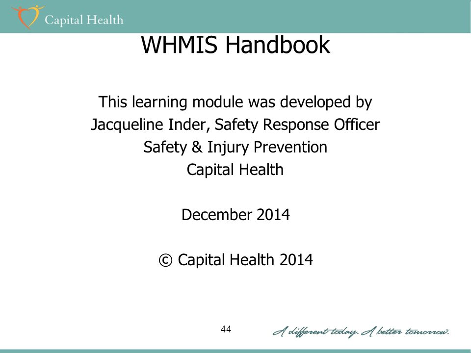 WHMIS Handbook This learning module was developed by Jacqueline Inder, Safety Response Officer Safety & Injury Prevention Capital Health December 2014 © Capital Health