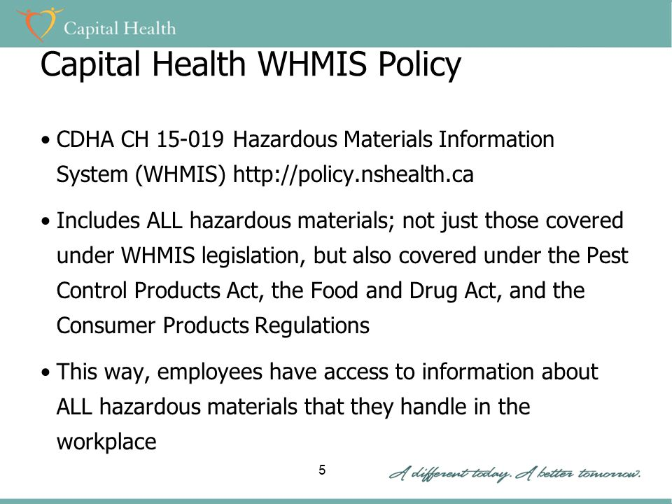 Capital Health WHMIS Policy CDHA CH Hazardous Materials Information System (WHMIS)   Includes ALL hazardous materials; not just those covered under WHMIS legislation, but also covered under the Pest Control Products Act, the Food and Drug Act, and the Consumer Products Regulations This way, employees have access to information about ALL hazardous materials that they handle in the workplace 5
