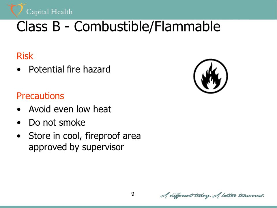 Class B - Combustible/Flammable Risk Potential fire hazard Precautions Avoid even low heat Do not smoke Store in cool, fireproof area approved by supervisor 9