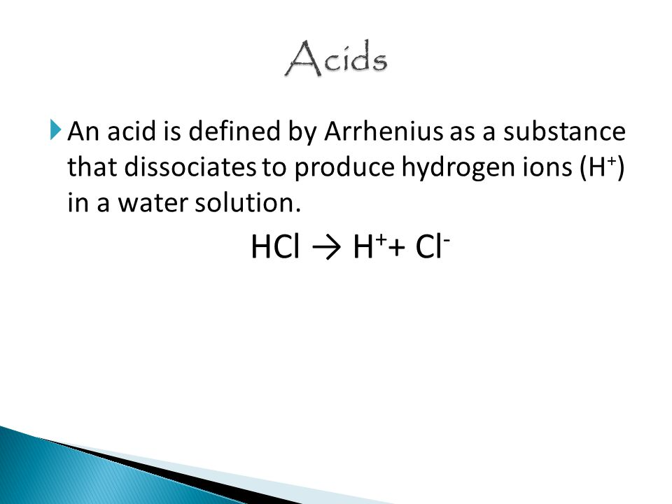  An acid is defined by Arrhenius as a substance that dissociates to produce hydrogen ions (H + ) in a water solution.