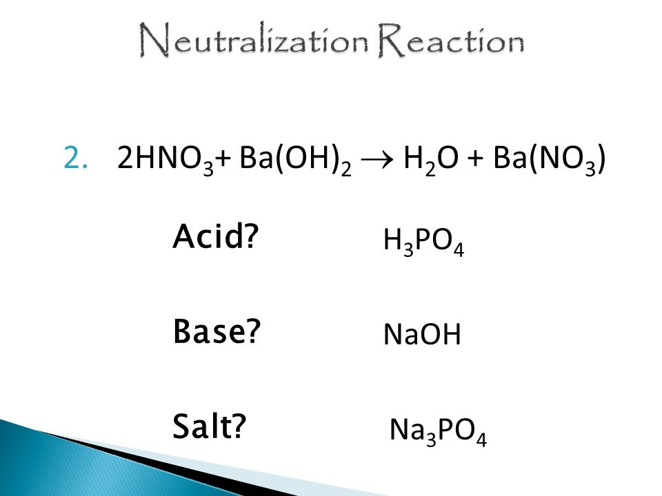 2.2HNO 3 + Ba(OH) 2  H 2 O + Ba(NO 3 ) Acid Base Salt H 3 PO 4 NaOH Na 3 PO 4