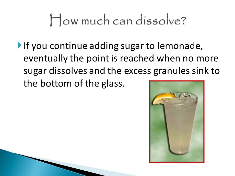  If you continue adding sugar to lemonade, eventually the point is reached when no more sugar dissolves and the excess granules sink to the bottom of the glass.