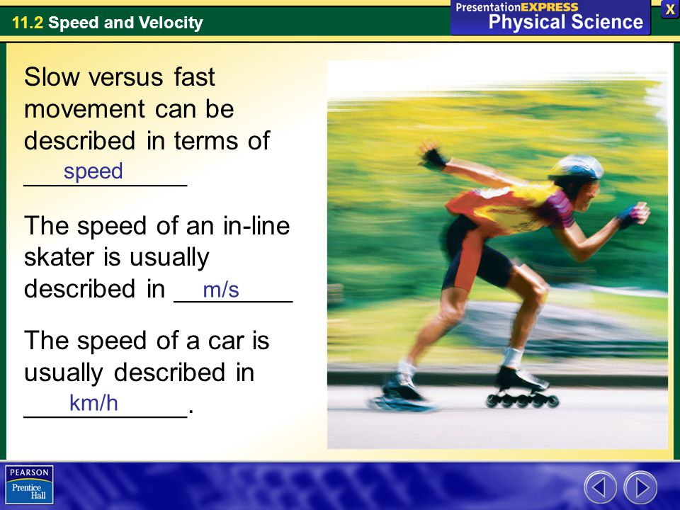 11.2 Speed and Velocity Slow versus fast movement can be described in terms of ___________ The speed of an in-line skater is usually described in ________ The speed of a car is usually described in ___________.