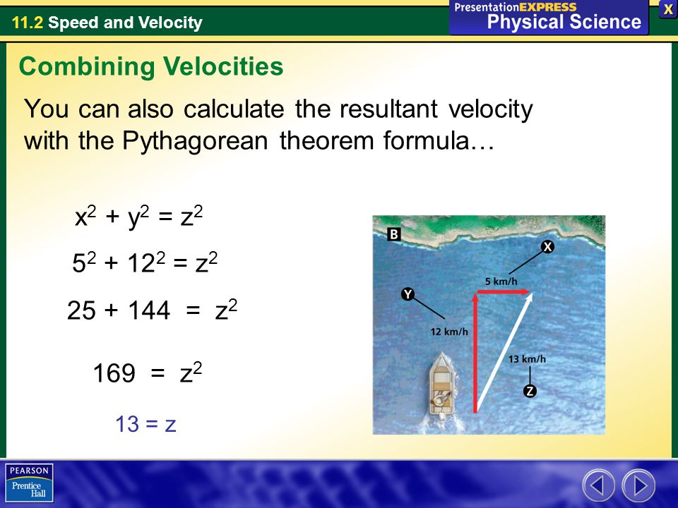 11.2 Speed and Velocity You can also calculate the resultant velocity with the Pythagorean theorem formula… x 2 + y 2 = z = z = z = z 2 Combining Velocities 13 = z