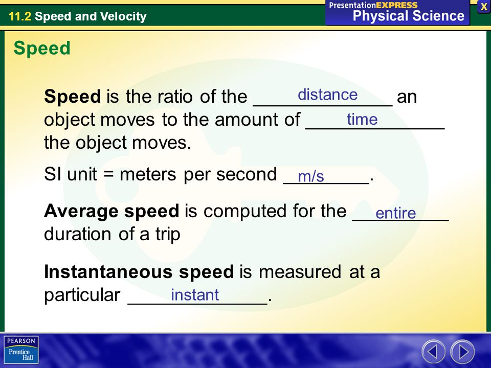 11.2 Speed and Velocity Speed Speed is the ratio of the _____________ an object moves to the amount of _____________ the object moves.