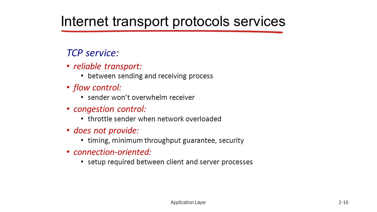 Application Layer2-16 Internet transport protocols services TCP service: reliable transport: between sending and receiving process flow control: sender won't overwhelm receiver congestion control: throttle sender when network overloaded does not provide: timing, minimum throughput guarantee, security connection-oriented: setup required between client and server processes