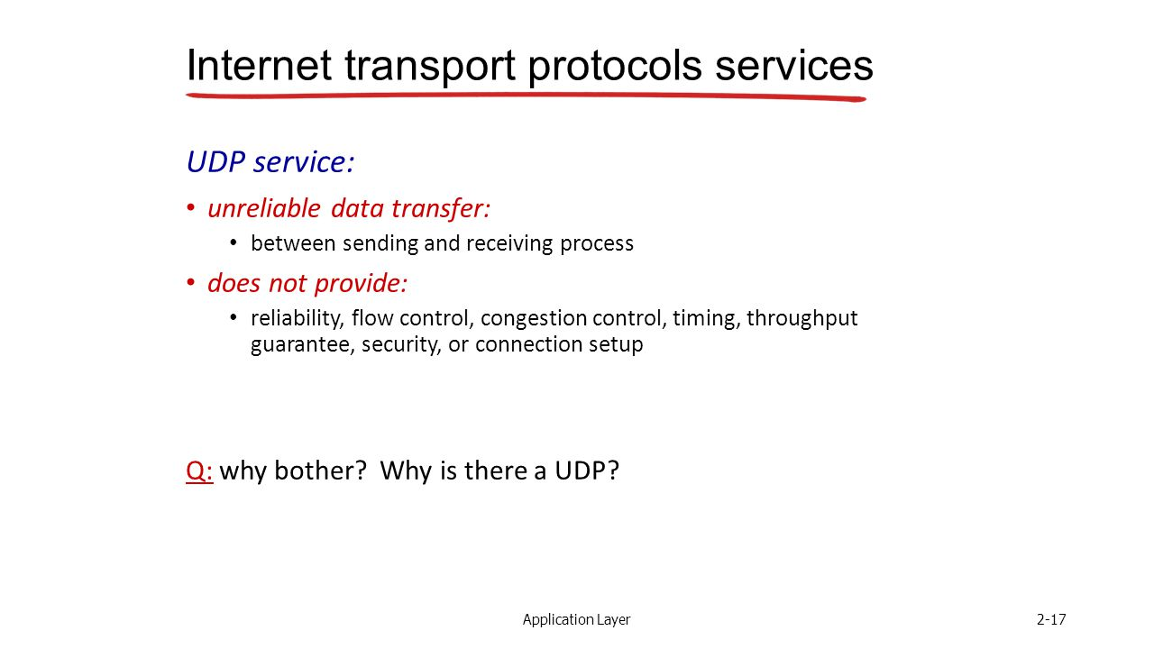 Application Layer2-17 Internet transport protocols services UDP service: unreliable data transfer: between sending and receiving process does not provide: reliability, flow control, congestion control, timing, throughput guarantee, security, or connection setup Q: why bother.