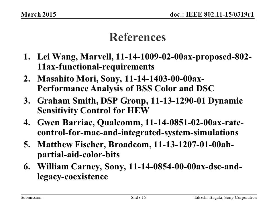 doc.: IEEE /0319r1 Submission References 1.Lei Wang, Marvell, ax-proposed ax-functional-requirements 2.Masahito Mori, Sony, ax- Performance Analysis of BSS Color and DSC 3.Graham Smith, DSP Group, Dynamic Sensitivity Control for HEW 4.Gwen Barriac, Qualcomm, ax-rate- control-for-mac-and-integrated-system-simulations 5.Matthew Fischer, Broadcom, ah- partial-aid-color-bits 6.William Carney, Sony, ax-dsc-and- legacy-coexistence March 2015 Takeshi Itagaki, Sony CorporationSlide 15
