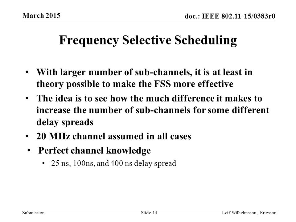 Submission doc.: IEEE /0383r0 Frequency Selective Scheduling With larger number of sub-channels, it is at least in theory possible to make the FSS more effective The idea is to see how the much difference it makes to increase the number of sub-channels for some different delay spreads 20 MHz channel assumed in all cases Perfect channel knowledge 25 ns, 100ns, and 400 ns delay spread Slide 14Leif Wilhelmsson, Ericsson March 2015