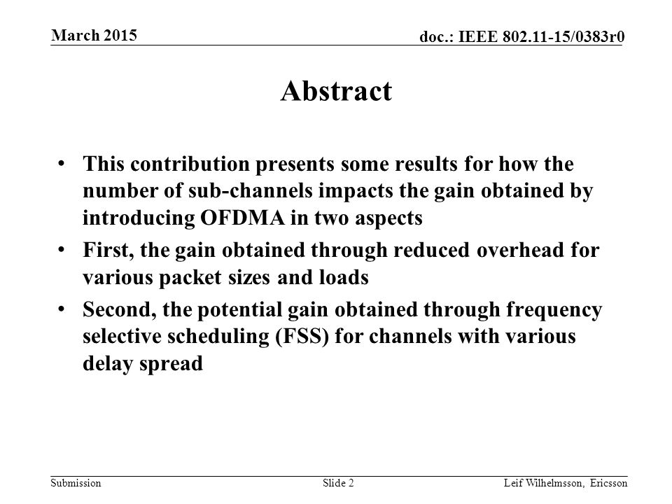 Submission doc.: IEEE /0383r0 Abstract This contribution presents some results for how the number of sub-channels impacts the gain obtained by introducing OFDMA in two aspects First, the gain obtained through reduced overhead for various packet sizes and loads Second, the potential gain obtained through frequency selective scheduling (FSS) for channels with various delay spread Slide 2Leif Wilhelmsson, Ericsson March 2015