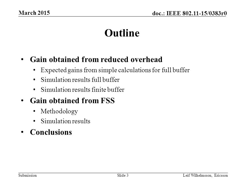 Submission doc.: IEEE /0383r0 Outline Gain obtained from reduced overhead Expected gains from simple calculations for full buffer Simulation results full buffer Simulation results finite buffer Gain obtained from FSS Methodology Simulation results Conclusions Slide 3Leif Wilhelmsson, Ericsson March 2015