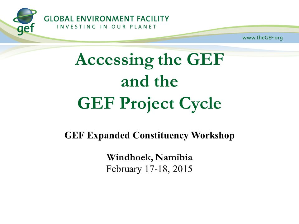 Accessing the GEF and the GEF Project Cycle GEF Expanded Constituency Workshop Windhoek, Namibia February 17-18, 2015