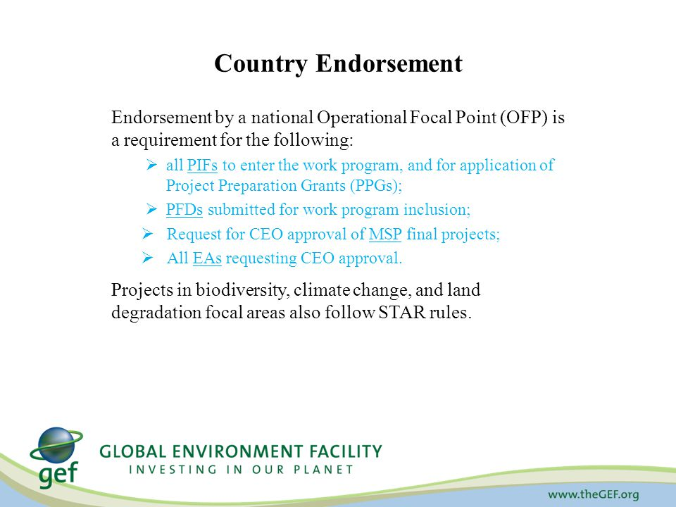 Country Endorsement Endorsement by a national Operational Focal Point (OFP) is a requirement for the following:  all PIFs to enter the work program, and for application of Project Preparation Grants (PPGs);  PFDs submitted for work program inclusion;  Request for CEO approval of MSP final projects;  All EAs requesting CEO approval.