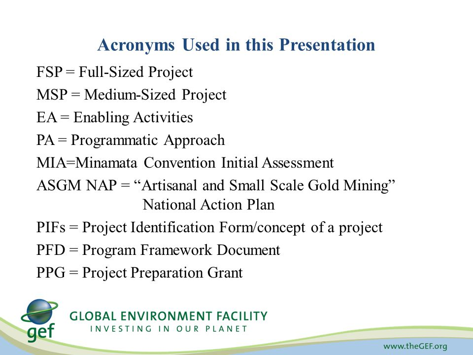 Acronyms Used in this Presentation FSP = Full-Sized Project MSP = Medium-Sized Project EA = Enabling Activities PA = Programmatic Approach MIA=Minamata Convention Initial Assessment ASGM NAP = Artisanal and Small Scale Gold Mining National Action Plan PIFs = Project Identification Form/concept of a project PFD = Program Framework Document PPG = Project Preparation Grant