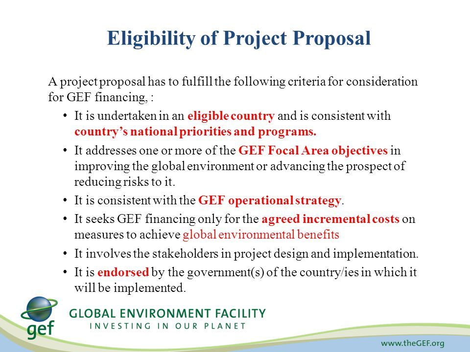 Eligibility of Project Proposal A project proposal has to fulfill the following criteria for consideration for GEF financing, : It is undertaken in an eligible country and is consistent with country's national priorities and programs.