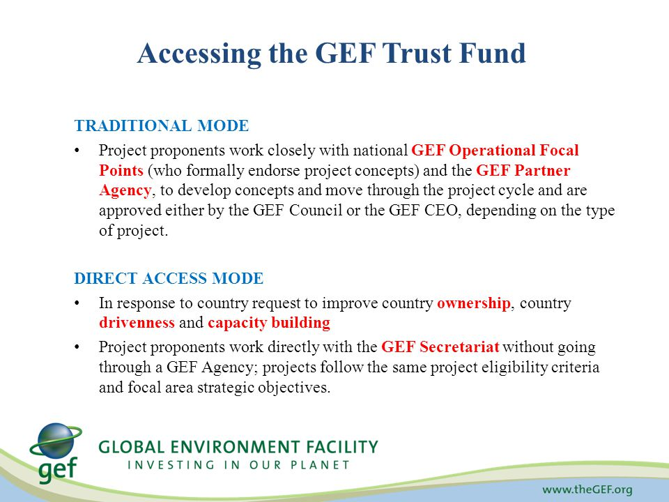Accessing the GEF Trust Fund TRADITIONAL MODE Project proponents work closely with national GEF Operational Focal Points (who formally endorse project concepts) and the GEF Partner Agency, to develop concepts and move through the project cycle and are approved either by the GEF Council or the GEF CEO, depending on the type of project.