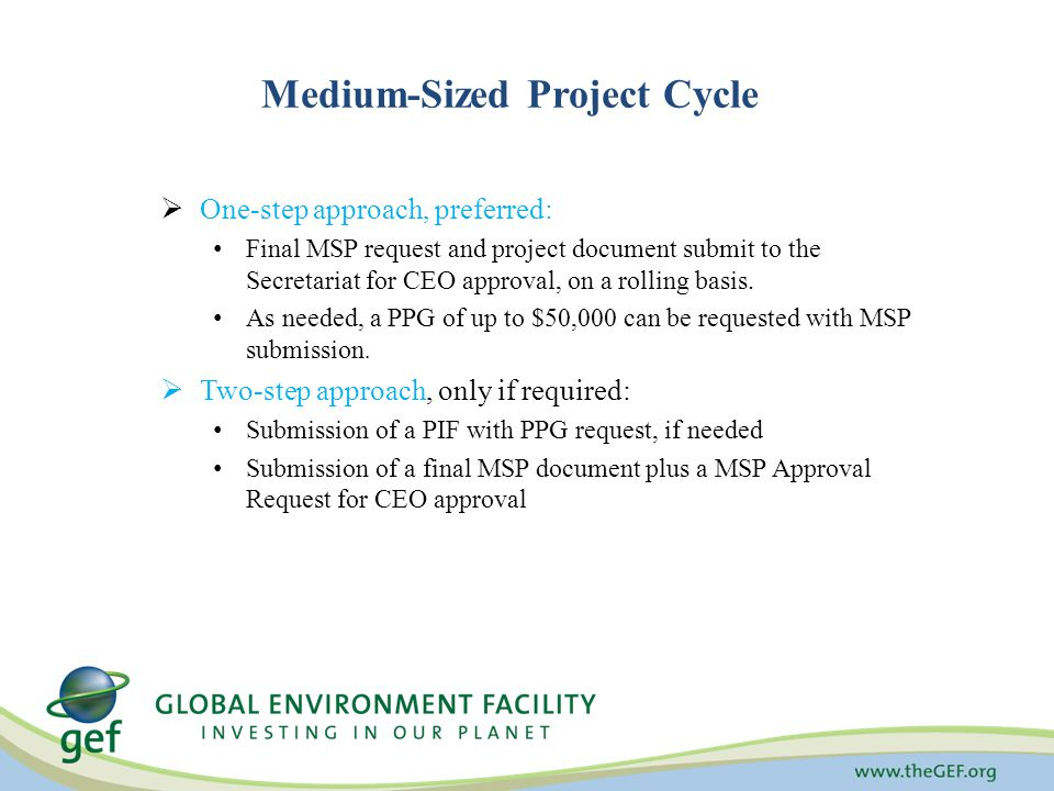 Medium-Sized Project Cycle  One-step approach, preferred: Final MSP request and project document submit to the Secretariat for CEO approval, on a rolling basis.