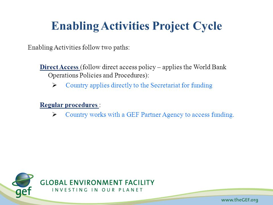 Enabling Activities follow two paths: Direct Access (follow direct access policy – applies the World Bank Operations Policies and Procedures):  Country applies directly to the Secretariat for funding Regular procedures :  Country works with a GEF Partner Agency to access funding.