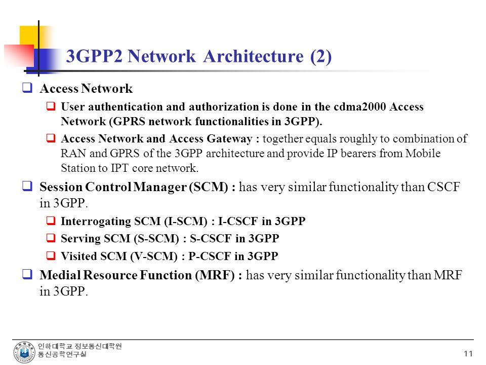 인하대학교 정보통신대학원 통신공학연구실 11 3GPP2 Network Architecture (2)  Access Network  User authentication and authorization is done in the cdma2000 Access Network (GPRS network functionalities in 3GPP).