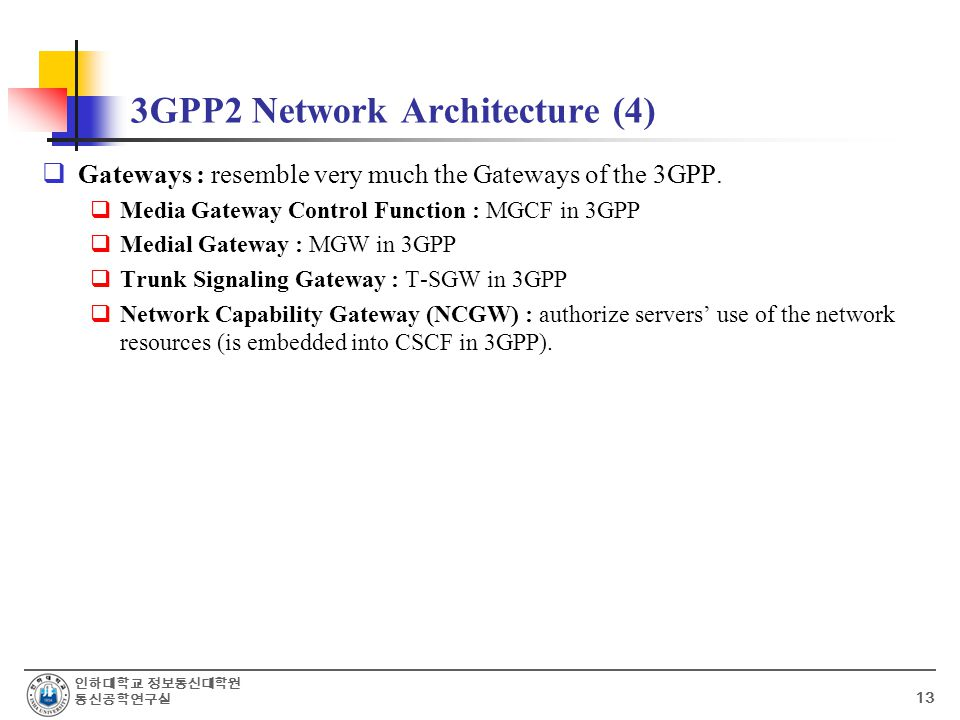 인하대학교 정보통신대학원 통신공학연구실 13 3GPP2 Network Architecture (4)  Gateways : resemble very much the Gateways of the 3GPP.