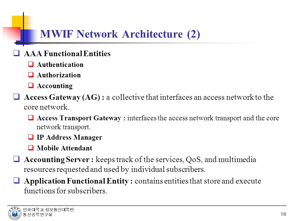 인하대학교 정보통신대학원 통신공학연구실 16 MWIF Network Architecture (2)  AAA Functional Entities  Authentication  Authorization  Accounting  Access Gateway (AG) : a collective that interfaces an access network to the core network.