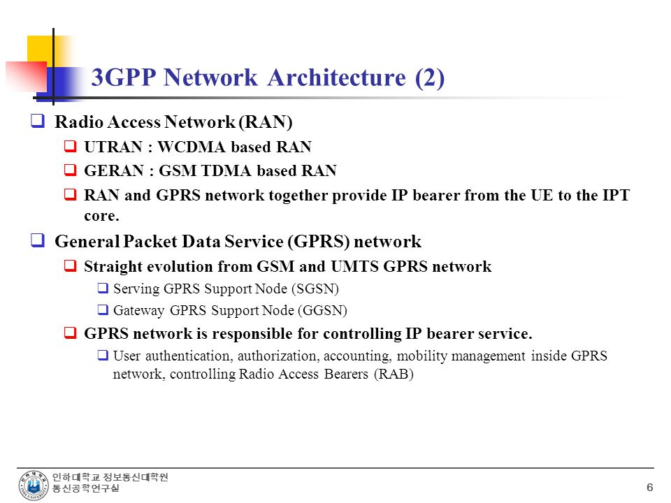 인하대학교 정보통신대학원 통신공학연구실 6 3GPP Network Architecture (2)  Radio Access Network (RAN)  UTRAN : WCDMA based RAN  GERAN : GSM TDMA based RAN  RAN and GPRS network together provide IP bearer from the UE to the IPT core.
