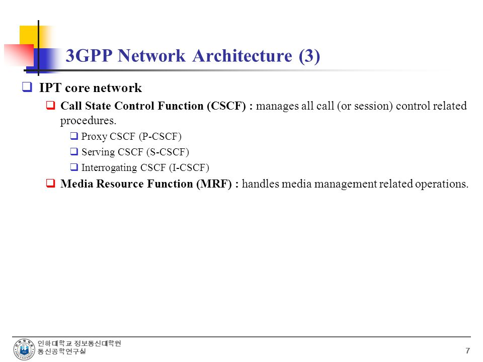 인하대학교 정보통신대학원 통신공학연구실 7 3GPP Network Architecture (3)  IPT core network  Call State Control Function (CSCF) : manages all call (or session) control related procedures.