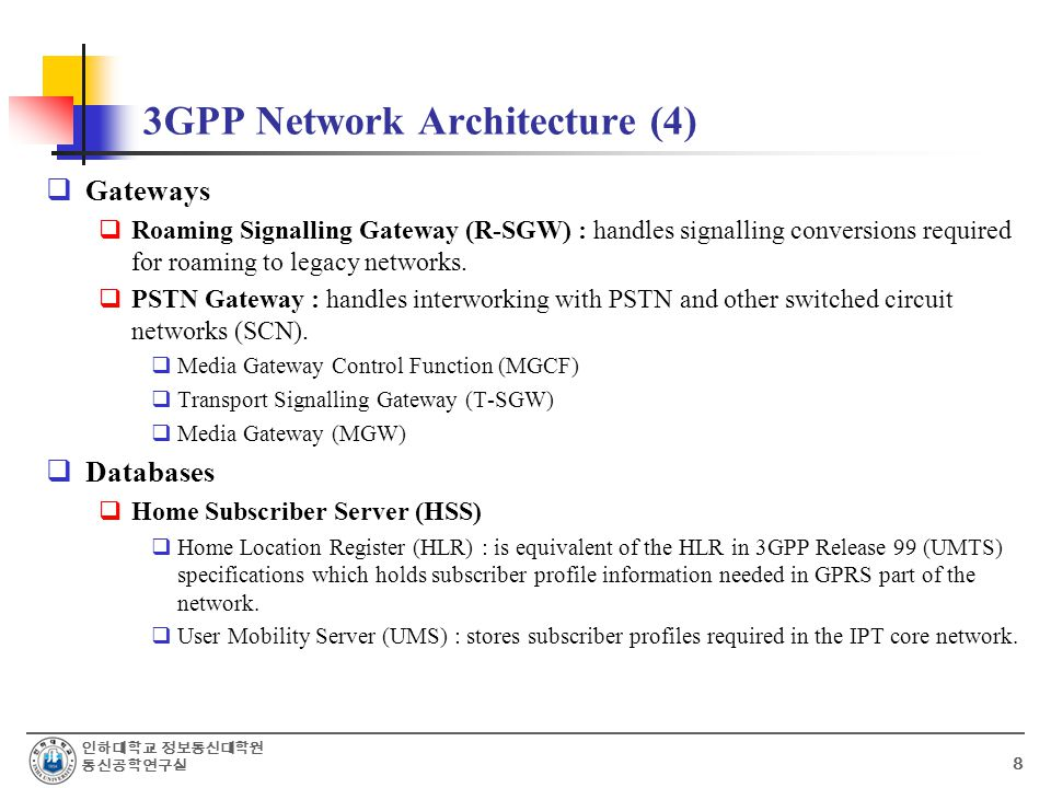 인하대학교 정보통신대학원 통신공학연구실 8 3GPP Network Architecture (4)  Gateways  Roaming Signalling Gateway (R-SGW) : handles signalling conversions required for roaming to legacy networks.