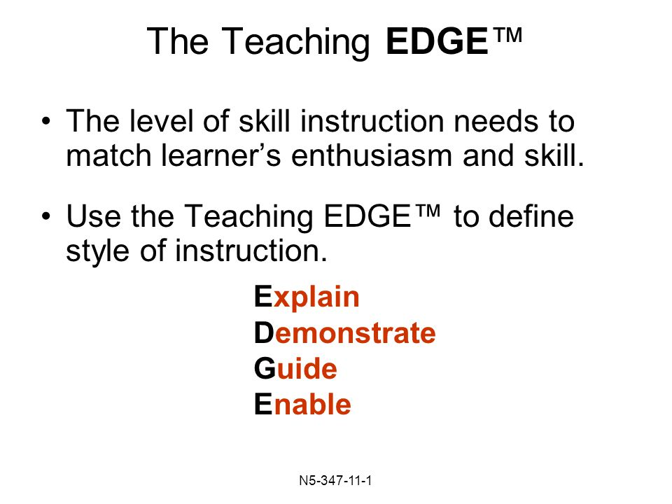 N The Teaching EDGE™ The level of skill instruction needs to match learner's enthusiasm and skill.