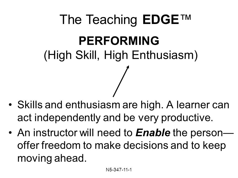 N PERFORMING (High Skill, High Enthusiasm) Skills and enthusiasm are high.