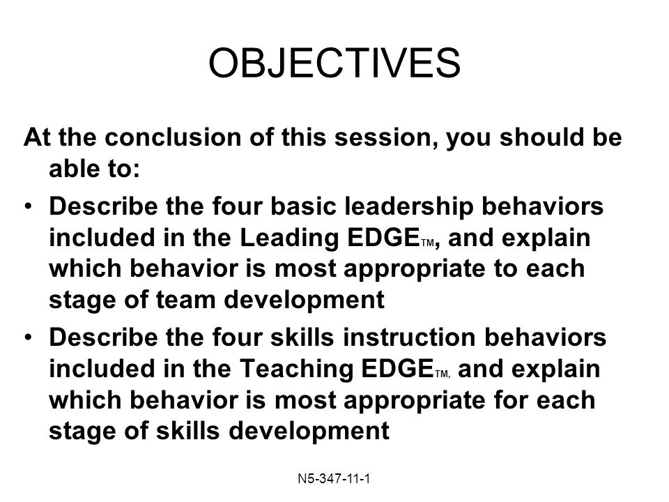 N OBJECTIVES At the conclusion of this session, you should be able to: Describe the four basic leadership behaviors included in the Leading EDGE TM, and explain which behavior is most appropriate to each stage of team development Describe the four skills instruction behaviors included in the Teaching EDGE TM, and explain which behavior is most appropriate for each stage of skills development