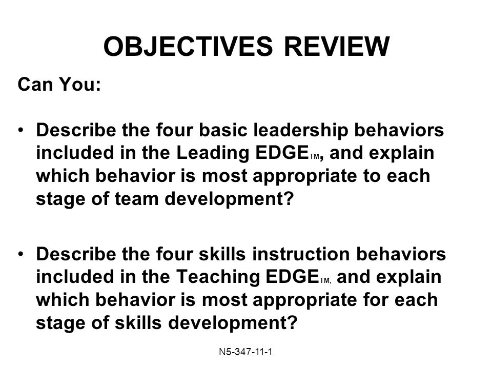 N OBJECTIVES REVIEW Can You: Describe the four basic leadership behaviors included in the Leading EDGE TM, and explain which behavior is most appropriate to each stage of team development.