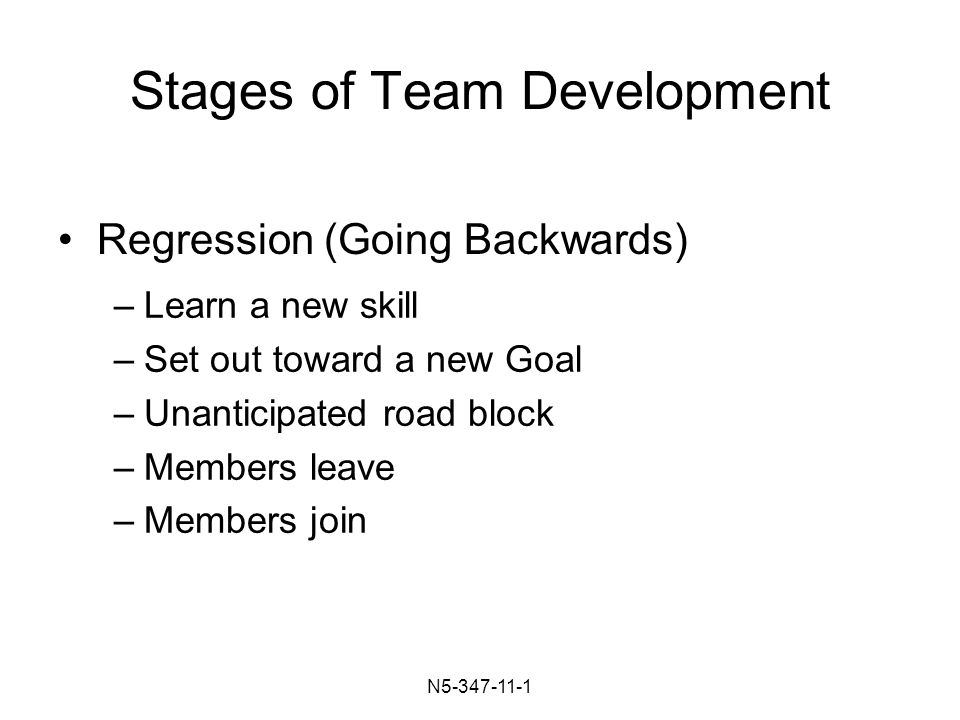N Stages of Team Development –Learn a new skill –Set out toward a new Goal –Unanticipated road block –Members leave –Members join Regression (Going Backwards)